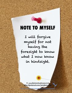 Note to myself -- I will forgive myself for not having the foresight to know what I now know in hindsight.