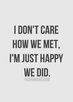 Quotes About Love and when we meet | don't care how we met, I'm just happy we did ~ God is Heart