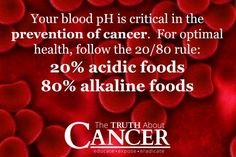 Follow the 20/80 rule to keep your blood pH levels balanced. 20% acidic and 80% alkaline…Click through to learn more of it's critical role in the prevention of cancer! Please re-pin to support us on our mission to educate, expose, and eradicate cancer naturally! Together we are changing the world and saving lives everyday! Join us for much more great information on The Truth About Cancer! <3
