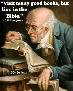 """Visit many good books, but live in the Bible."""