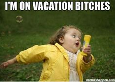 I'M ON VACATION BITCHES  meme - Chubby Bubbles Girl