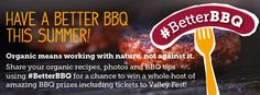 Have a better BBQ this summer. We're calling on you to think about having a better BBQ by switching to organic. We're looking for your ultimate organic #BetterBBQ tips, recipes and photos. Share them on social media using #BetterBBQ and you could win some amazing prizes including tickets to Valley Fest