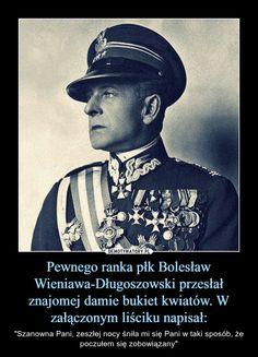 """Pewnego ranka płk Bolesław Wieniawa-Długoszowski przesłał znajomej damie bukiet kwiatów. W załączonym liściku napisał: – """"Szanowna Pani, zeszłej nocy śniła mi się Pani w taki sposób, że poczułem się zobowiązany"""" Keep Smiling, Cheer Up, Make A Wish, Poetry Quotes, Weird Facts, Memes, Poland, Lol, Fan Art"""