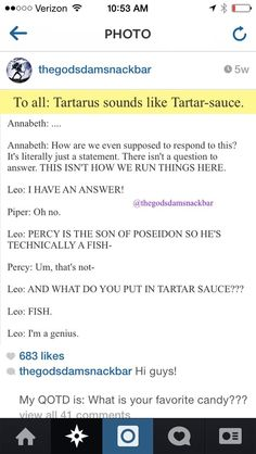 I asked my mom for tartar sauce yesterday night because I was eating fish- no the bodies couldn't talk to me... But I felt bad eating fish cuz I'm a Poseidon kid... But I screamed: MOM I NEED THE TARTARUS! Instead of tartar sauce, and yeah.