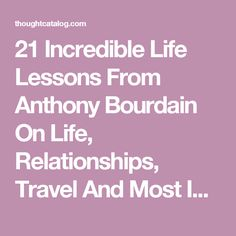 21 Incredible Life Lessons From Anthony Bourdain On Life, Relationships, Travel And Most Importantly – Food | Thought Catalog