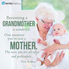 Becoming a grandmother is wonderful. One moment you're just a mother. The next you are all-wise and prehistoric.  ~Pam Brown