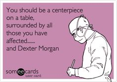 You should be a centerpiece on a table, surrounded by all those you have affected....... and Dexter Morgan.