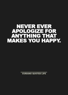 WORST ADVICE EVER! So what, the people who find joy in killing should never apologize? The ones who enjoy bringing others down? Just because something makes you happy does not make it a worthy action. And apologizing can be the best thing for you. Gah so short sighted.