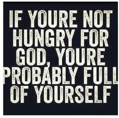 "What a good one.  ""If you're not hungry for God, You're probably full of yourself.""  #God #faith #life #Jesus #Christ #JesusChrist #fullofyourself #fullofyourselves #fullofourselves #hungryforGod"