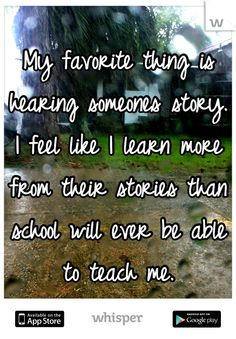 My favorite thing is hearing someones story. I feel like I learn more from their stories than school will ever be able to teach me.