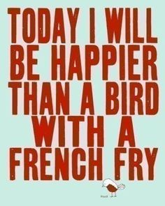 Today I will be happier than a bird with a bird with a french fry