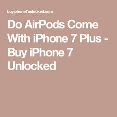 Do AirPods Come With iPhone 7 Plus - Buy iPhone 7 Unlocked