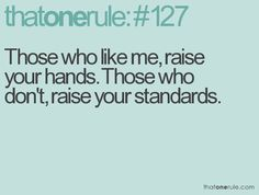 Those who like me, raise your hands. Those who don't, raise your standards.