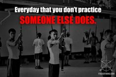 Everyday you don't practice, someone else does.