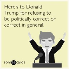 Here's to Donald Trump for refusing to be politically correct or correct in general.   News Ecard