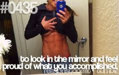 To look in the mirror and feel proud of what you accomplished.