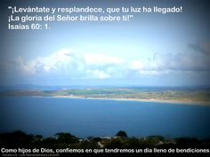Te invitamos a leer Isaías 60: 1. Como hijos de Dios, confiemos en que tendremos un día lleno de bendiciones.