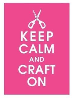 Quotes / Keep Calm and Craft On! :-)