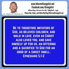 """""""Be ye therefore imitators of God, as beloved children; and walk in love, even as Christ also loved you, and gave himself up for us, an offering and a sacrifice to God for an odor of a sweet smell."""" Ephesians 5:1-2 ASV http://bible.com/12/eph.5.1-2.asv"""
