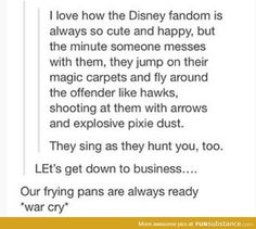 Hey no dissing the Disney fandom! I love how they are all about the story lines and the people who love what they do instead of fighting against each other for the ships they think are the best or the the worst Disney Pixar, Disney Nerd, Disney And Dreamworks, Disney Love, Disney Magic, Walt Disney, Disney Stuff, Disney Marvel, Funny Disney Memes
