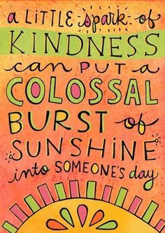 """A little spark of kindness can put a colossal burst of sunshine into someone's day"""
