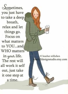 Sometimes, you just have to take a deep breath, relax and let things go. Focus on what matters to you... and who matter in your life. The rest will all work it self out, just take it one step at a time. -Heather Stillufsen