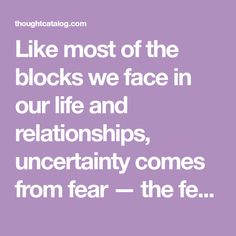 Like most of the blocks we face in our life and relationships, uncertainty comes from fear — the fear of loss and heartbreak, the fear of losing our independence and, most common of all, the fear o…