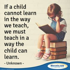 """""""If a child cannot learn in the way we teach, we must teach in a way the child can learn."""""""
