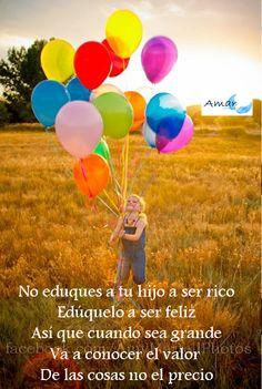 No eduques a tu hijo a ser rico Edúquelo a ser feliz Así que cuando sea grande Va a conocer el valor  De las cosas no el precio