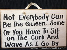 Not Everybody can be Queen Some have to sit on the curb wave as I go by sign wood DIVA princess and Funny Quotes, Life Quotes, Funny Memes, Hilarious, Funny Wood Signs, Inspirational Signs, Cool Stuff, Funny Stuff, Twisted Humor