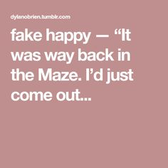 """fake happy — """"It was way back in the Maze. I'd just come out..."""