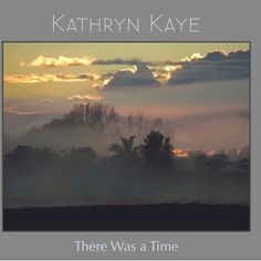 """10 Songs from Kathryn's fifth album, """"There Was a Time."""" Co-produced by Will Ackerman, Tom Eaton, and Kathryn Kaye."""