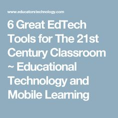 6 Great EdTech Tools for The 21st Century Classroom ~ Educational Technology and Mobile Learning