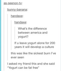 I guess this was supposed to be funny, but it's actually rude. America has no one culture, it's a mixture of many different ones. <<Still funny though Funny Tumblr Posts, My Tumblr, Funny Cute, The Funny, Sick Burns, Haha, Fandoms, Laughing So Hard, Just For Laughs