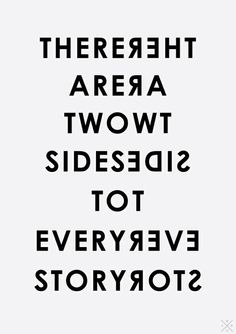 two sides to every story....I have to remember this when I'm creating characters...