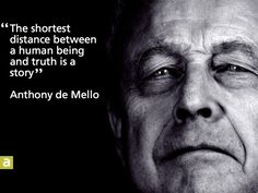 The shortest distance between a human being and truth is a story - Anthony De Mello