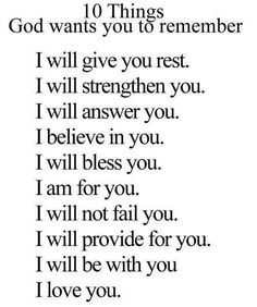 10 Things GOD wants you to remember. I will give you rest. I will strengthen you. I will answer you. I believe in you. I will bless you. I am for you. I will not fail you. I will provide for you. I will be with you. I love you.
