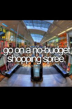 go shopping and get whatever I want. as much as I want without  feeling guilty