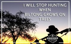 I will stop hunting when Biltong grows on trees. . .