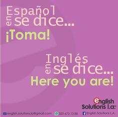 En español se dice… ¡toma!,  en inglés se dice… Here you are!