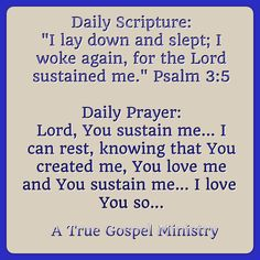 """Daily Scripture: """"I lay down and slept; I woke again, for the Lord sustained me."""" Psalm 3:5 Daily Prayer: Lord, You sustain me... I can rest, knowing that You created me, You love me and You sustain me..I love You so... #rest #safety #peace #morningscripture #scripturequote #biblequote #instabible #instaquote #quote #seekgod #godsword #godislove #gospel #jesus #jesussaves #teamjesus #LHBK #youthministry #preach #testify #pray #rollin4Christ #atruegospelministry #dailyprayer…"""