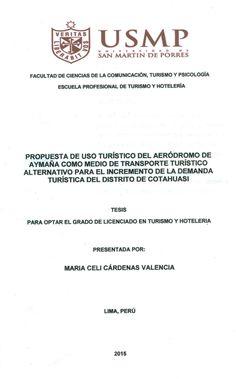 Título: Propuesta de uso turístico del aeródromo de Aymañá como medio de transporte turístico alternativo para el incremento de la demanda turística del distrito de Cotahuasi / Autora: Cárdenas, María Celi / Ubicación: Biblioteca FCCTP - USMP 4to piso / Código: T/985.32/C2666V/2015.