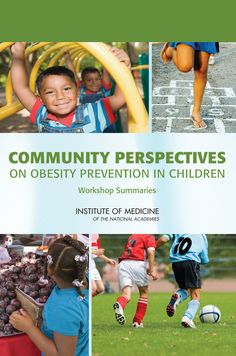 Community Perspectives on Obesity Prevention in Children: Workshop Summaries (2009). Download a free PDF at http://www.nap.edu/catalog.php?record_id=12705&utm_source=pinterest