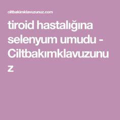 tiroid hastalığına selenyum umudu - Ciltbakımklavuzunuz