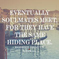 Eventually soulmates meet for they have the same hiding place. ~Robert Brault