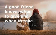 A balanced relationship with a friend is an even one. There are both times to give and to receive.