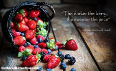 """""""The darker the berry, the sweeter the juice."""" African-American Proverb."""