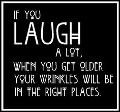 If you laugh a lot when you get older your wrinkles will be in the right places laughter quote Great Quotes, Quotes To Live By, Me Quotes, Funny Quotes, Inspirational Quotes, Quotes Images, Friend Quotes, Daily Quotes, The Words