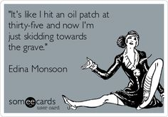 """""""It's like I hit an oil patch at thirty-five and now I'm just skidding towards the grave."""" Edina Monsoon"""