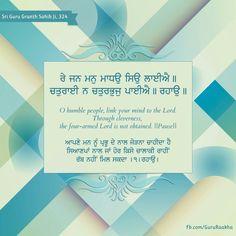 --- ਰੇ ਜਨ ਮਨੁ ਮਾਧਉ ਸਿਉ ਲਾਈਐ ॥ ਚਤੁਰਾਈ ਨ ਚਤੁਰਭੁਜੁ ਪਾਈਐ ॥ ਰਹਾਉ ॥ --- रे जन मनु माधउ सिउ लाईऐ ॥ चतुराई न चतुरभुजु पाईऐ ॥ रहाउ ॥ --- O humble people, link your mind to the Lord.  Through cleverness, the four-armed Lord is not obtained.   Pause   --- ਆਪਣੇ ਮਨ ਨੂੰ ਪ੍ਰਭੂ ਦੇ ਨਾਲ ਜੋੜਨਾ ਚਾਹੀਦਾ ਹੈ ਸਿਆਣਪਾਂ ਨਾਲ ਜਾਂ ਹੋਰ ਕਿਸੇ ਚਾਲਾਕੀ ਰਾਹੀਂ ਰੱਬ ਨਹੀਂ ਮਿਲ ਸਕਦਾ ।੧।ਰਹਾਉ। --- *(Sri Guru Granth Sahib Ji, Ang-324)*